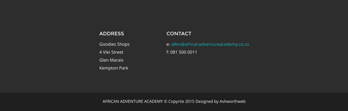 ADDRESS Goodies Shops 4 Vlei Street Glen Marais Kempton Park CONTACT e: allen@africanadventureacademy.co.za f: 081 500 0011 AFRICAN ADVENTURE ACADEMY © Copyrite 2015 Designed by Ashworthweb